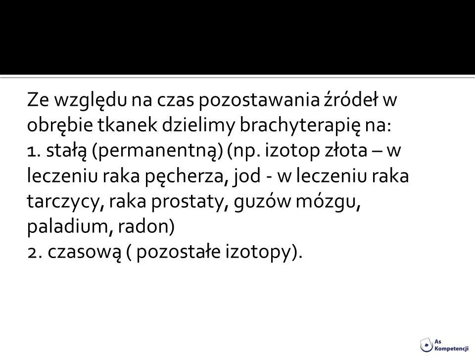 Ze względu na czas pozostawania źródeł w obrębie tkanek dzielimy brachyterapię na: 1.