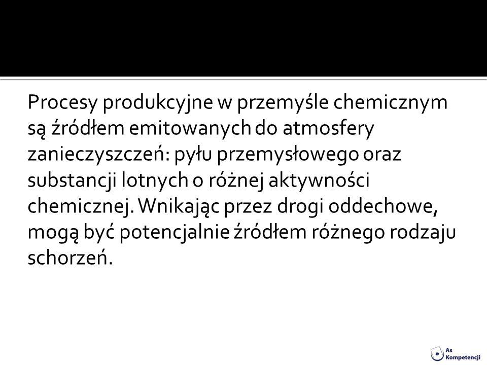 Procesy produkcyjne w przemyśle chemicznym są źródłem emitowanych do atmosfery zanieczyszczeń: pyłu przemysłowego oraz substancji lotnych o różnej aktywności chemicznej.