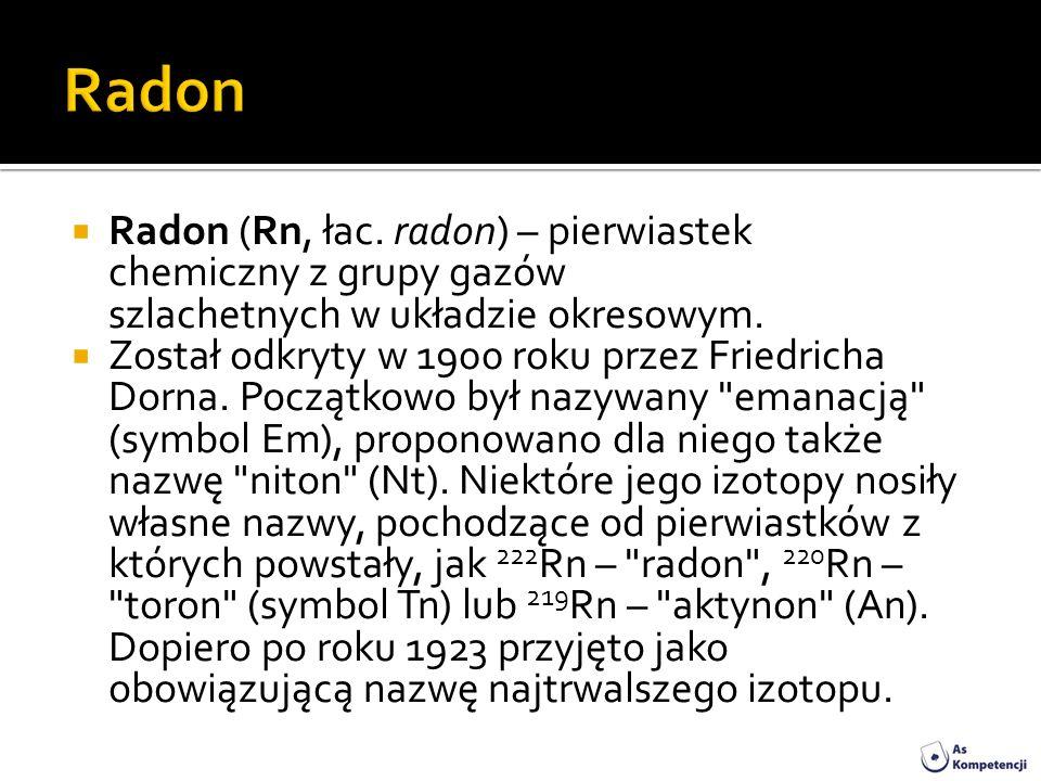 RadonRadon (Rn, łac. radon) – pierwiastek chemiczny z grupy gazów szlachetnych w układzie okresowym.