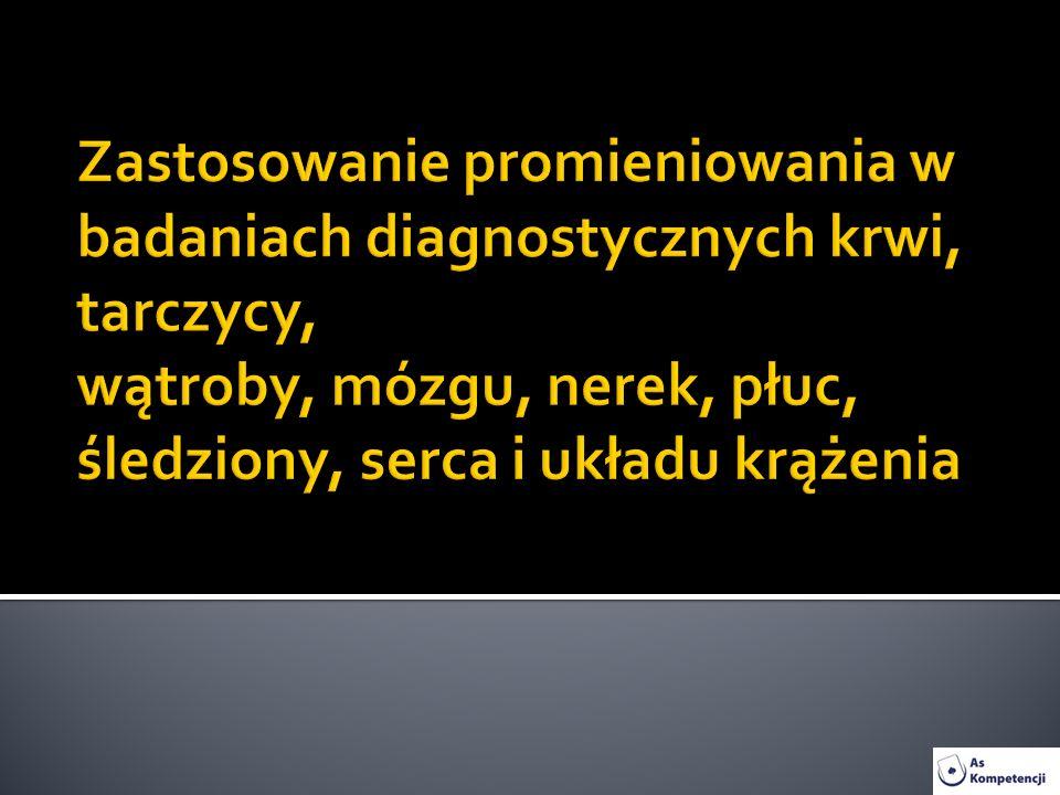 Zastosowanie promieniowania w badaniach diagnostycznych krwi, tarczycy, wątroby, mózgu, nerek, płuc, śledziony, serca i układu krążenia