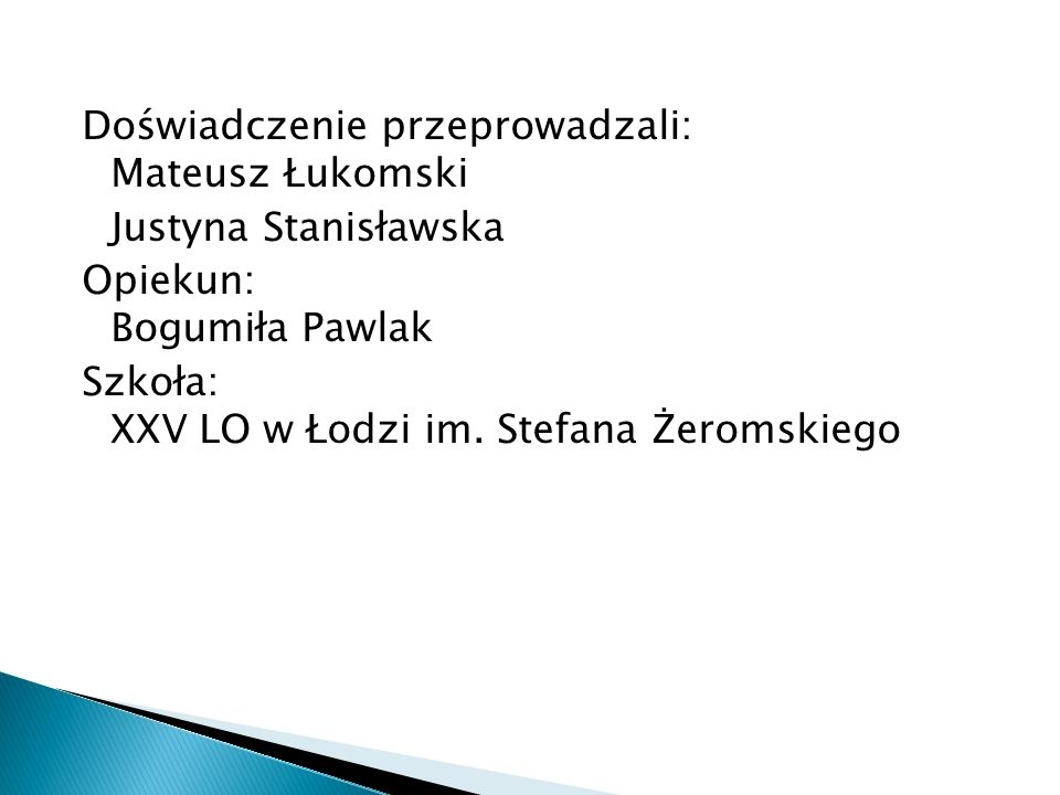 Doświadczenie przeprowadzali: Mateusz Łukomski Justyna Stanisławska Opiekun: Bogumiła Pawlak Szkoła: XXV LO w Łodzi im.