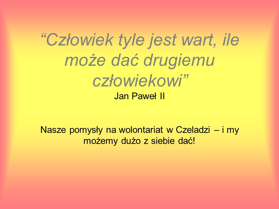 Człowiek tyle jest wart, ile może dać drugiemu człowiekowi Jan Paweł II Nasze pomysły na wolontariat w Czeladzi – i my możemy dużo z siebie dać!