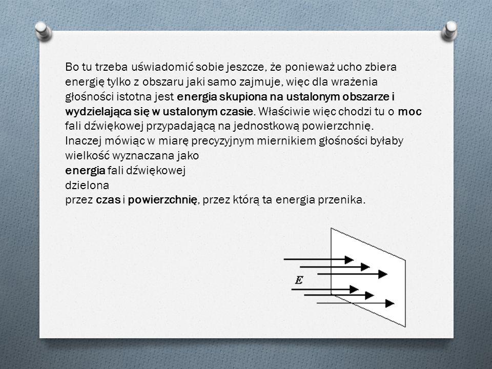 Bo tu trzeba uświadomić sobie jeszcze, że ponieważ ucho zbiera energię tylko z obszaru jaki samo zajmuje, więc dla wrażenia głośności istotna jest energia skupiona na ustalonym obszarze i wydzielająca się w ustalonym czasie. Właściwie więc chodzi tu o moc fali dźwiękowej przypadającą na jednostkową powierzchnię.