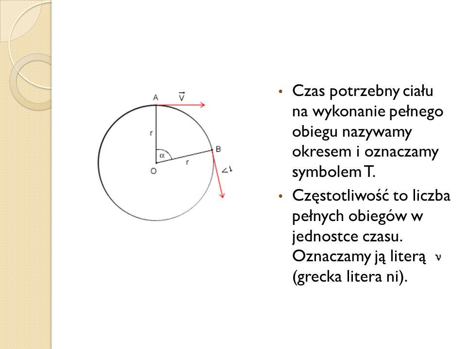 Czas potrzebny ciału na wykonanie pełnego obiegu nazywamy okresem i oznaczamy symbolem T.
