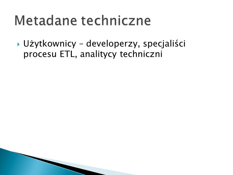 Metadane techniczne Użytkownicy – developerzy, specjaliści procesu ETL, analitycy techniczni