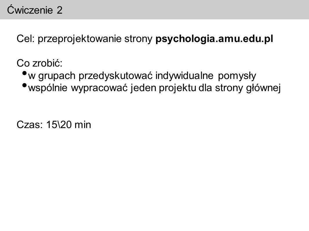 Ćwiczenie 2 Cel: przeprojektowanie strony psychologia.amu.edu.pl. Co zrobić: w grupach przedyskutować indywidualne pomysły.