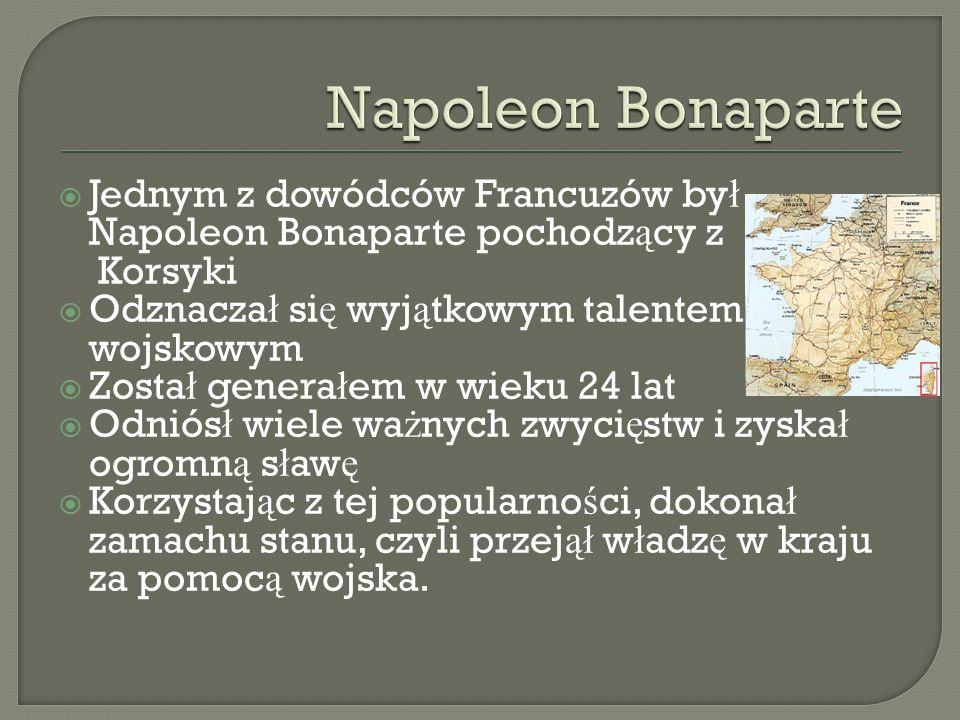 Napoleon Bonaparte Jednym z dowódców Francuzów był Napoleon Bonaparte pochodzący z. Korsyki. Odznaczał się wyjątkowym talentem wojskowym.
