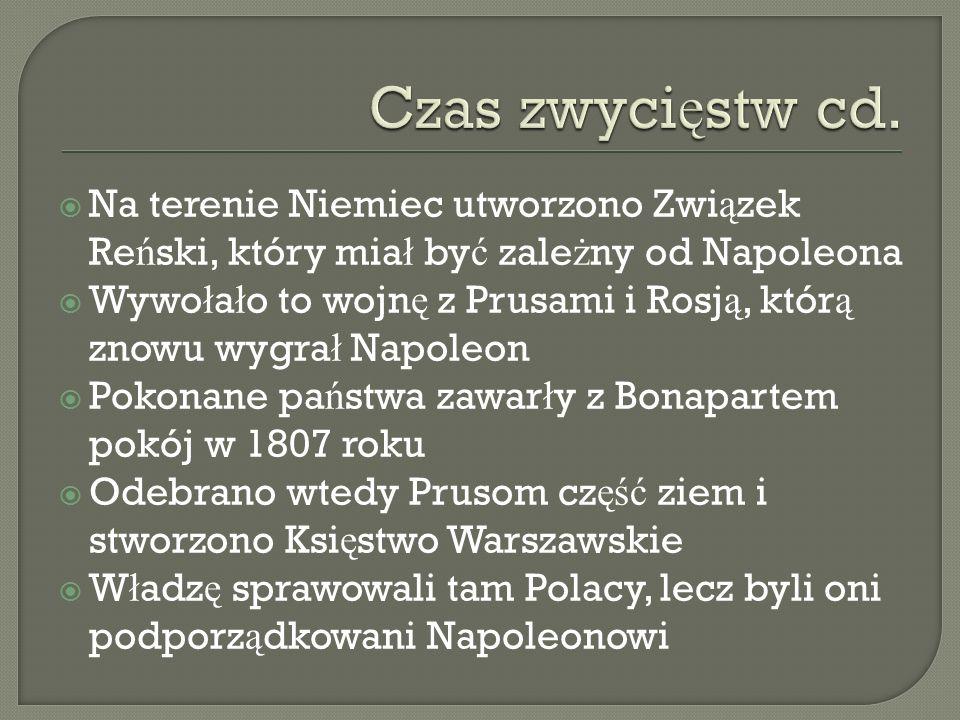 Czas zwycięstw cd. Na terenie Niemiec utworzono Związek Reński, który miał być zależny od Napoleona.