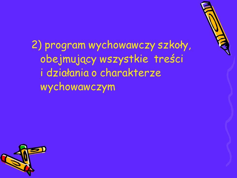 2) program wychowawczy szkoły, obejmujący wszystkie treści i działania o charakterze wychowawczym