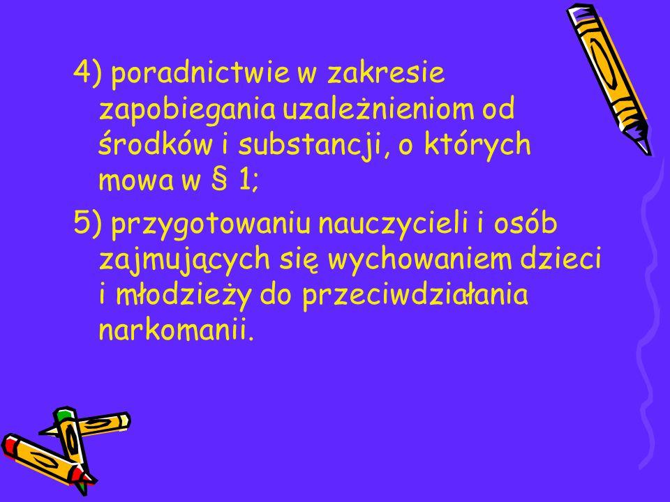 4) poradnictwie w zakresie zapobiegania uzależnieniom od środków i substancji, o których mowa w § 1;