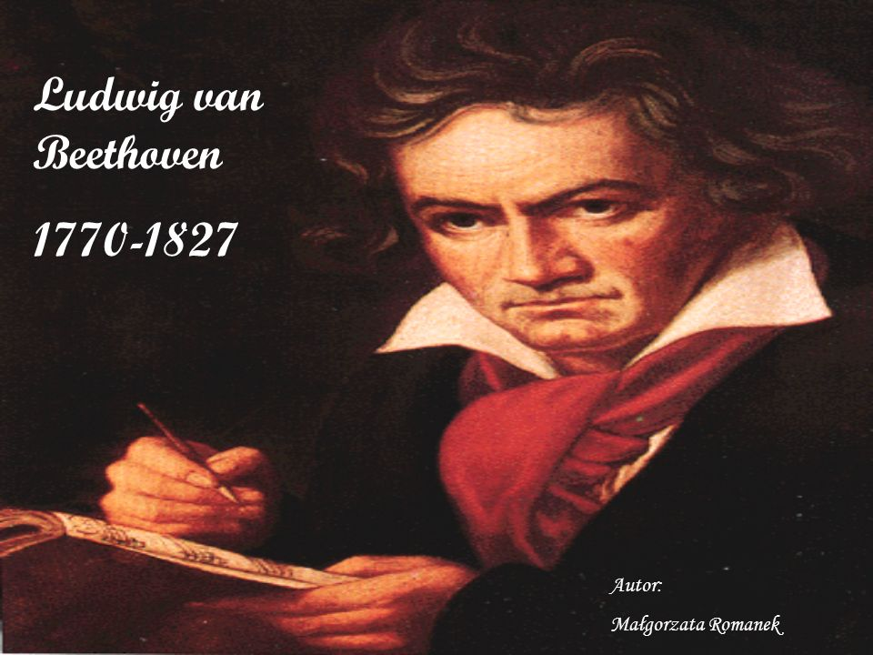 Ludwig van Beethoven 1770-1827 Autor: Małgorzata Romanek