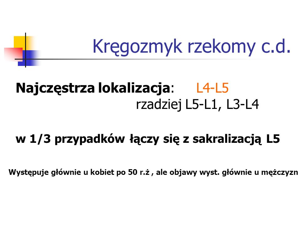 Kręgozmyk rzekomy c.d.Najczęstrza lokalizacja: L4-L5 rzadziej L5-L1, L3-L4. w 1/3 przypadków łączy się z sakralizacją L5.