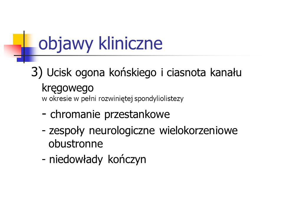 objawy kliniczne3) Ucisk ogona końskiego i ciasnota kanału kręgowego w okresie w pełni rozwiniętej spondyliolistezy.