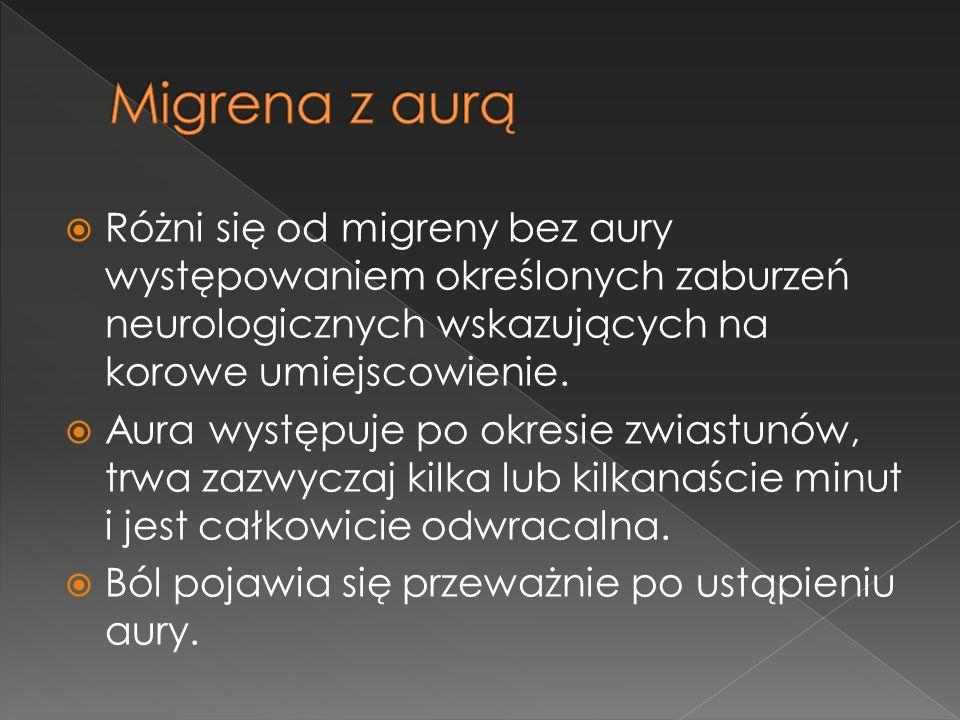 Migrena z aurą Różni się od migreny bez aury występowaniem określonych zaburzeń neurologicznych wskazujących na korowe umiejscowienie.
