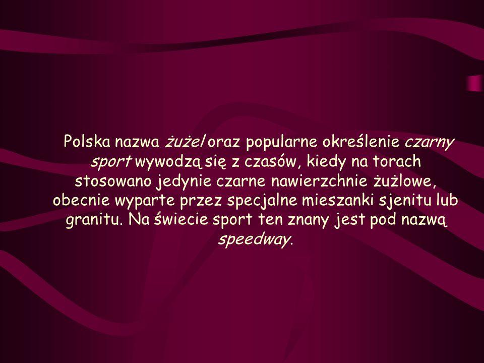 Polska nazwa żużel oraz popularne określenie czarny sport wywodzą się z czasów, kiedy na torach stosowano jedynie czarne nawierzchnie żużlowe, obecnie wyparte przez specjalne mieszanki sjenitu lub granitu.