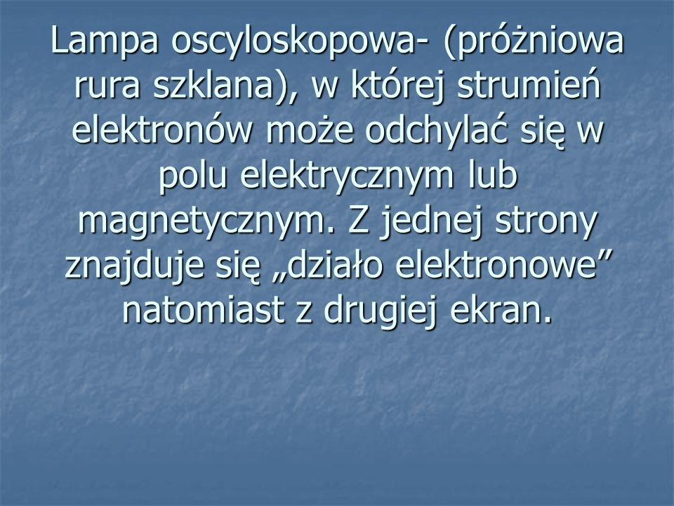 Lampa oscyloskopowa- (próżniowa rura szklana), w której strumień elektronów może odchylać się w polu elektrycznym lub magnetycznym.