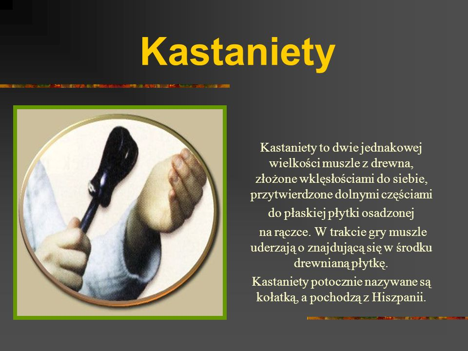 Kastaniety Kastaniety to dwie jednakowej wielkości muszle z drewna, złożone wklęsłościami do siebie, przytwierdzone dolnymi częściami.