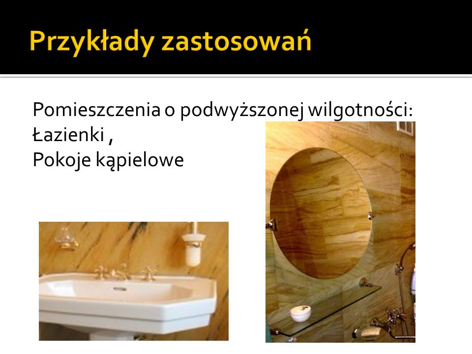 Przykłady zastosowań Pomieszczenia o podwyższonej wilgotności: Łazienki , Pokoje kąpielowe
