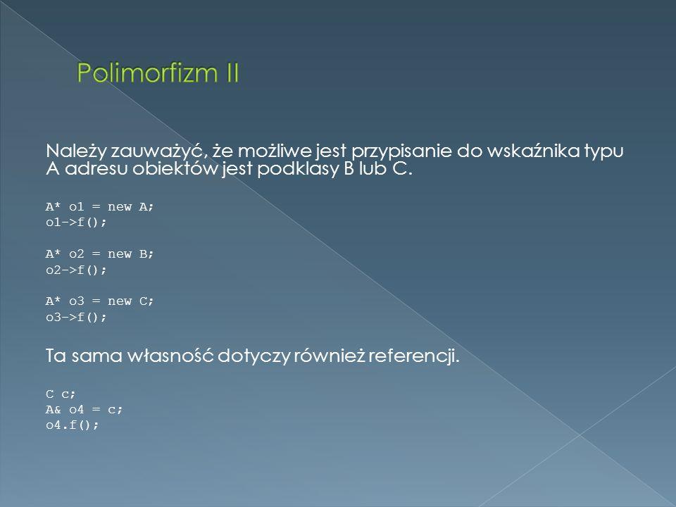 Polimorfizm II Należy zauważyć, że możliwe jest przypisanie do wskaźnika typu A adresu obiektów jest podklasy B lub C.