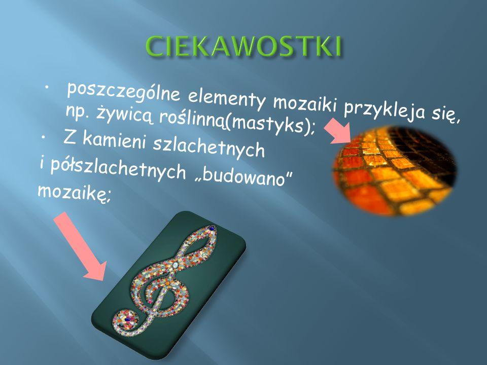 CIEKAWOSTKIposzczególne elementy mozaiki przykleja się, np. żywicą roślinną(mastyks); Z kamieni szlachetnych.