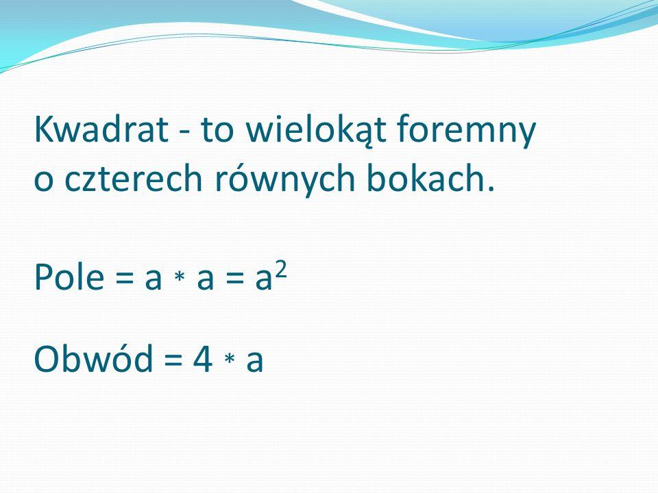 Kwadrat - to wielokąt foremny o czterech równych bokach. Pole = a