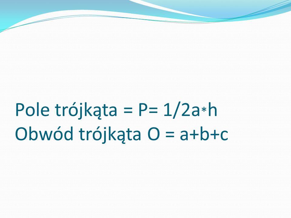 Pole trójkąta = P= 1/2a*h Obwód trójkąta O = a+b+c