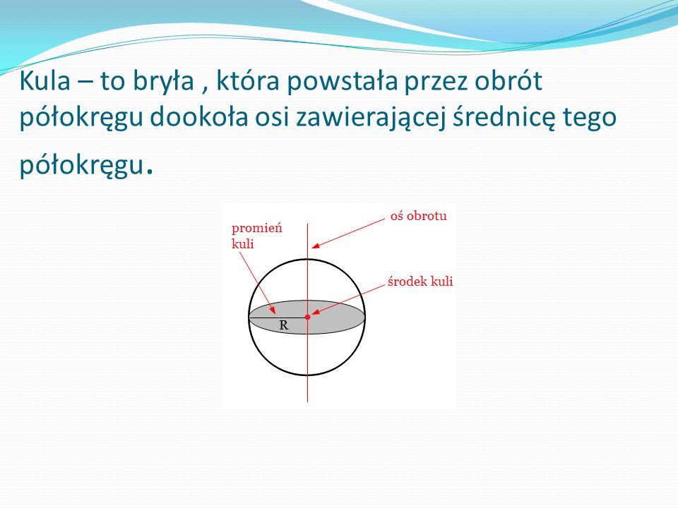 Kula – to bryła , która powstała przez obrót półokręgu dookoła osi zawierającej średnicę tego półokręgu.