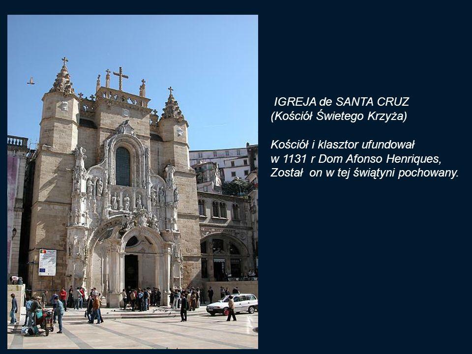 IGREJA de SANTA CRUZ (Kościół Świetego Krzyża) Kościół i klasztor ufundował. w 1131 r Dom Afonso Henriques,