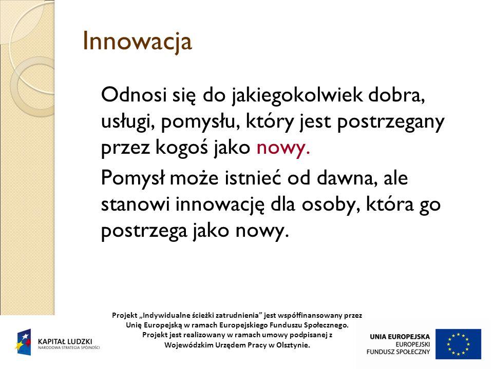 Innowacja Odnosi się do jakiegokolwiek dobra, usługi, pomysłu, który jest postrzegany przez kogoś jako nowy.