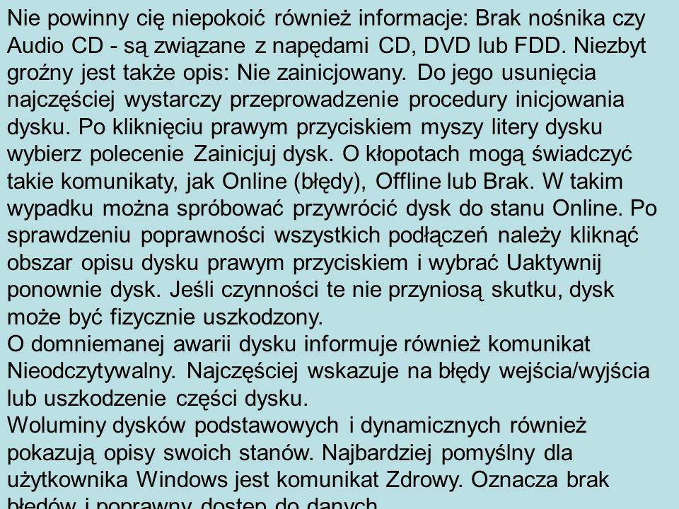 Nie powinny cię niepokoić również informacje: Brak nośnika czy Audio CD - są związane z napędami CD, DVD lub FDD. Niezbyt groźny jest także opis: Nie zainicjowany. Do jego usunięcia najczęściej wystarczy przeprowadzenie procedury inicjowania dysku. Po kliknięciu prawym przyciskiem myszy litery dysku wybierz polecenie Zainicjuj dysk. O kłopotach mogą świadczyć takie komunikaty, jak Online (błędy), Offline lub Brak. W takim wypadku można spróbować przywrócić dysk do stanu Online. Po sprawdzeniu poprawności wszystkich podłączeń należy kliknąć obszar opisu dysku prawym przyciskiem i wybrać Uaktywnij ponownie dysk. Jeśli czynności te nie przyniosą skutku, dysk może być fizycznie uszkodzony.