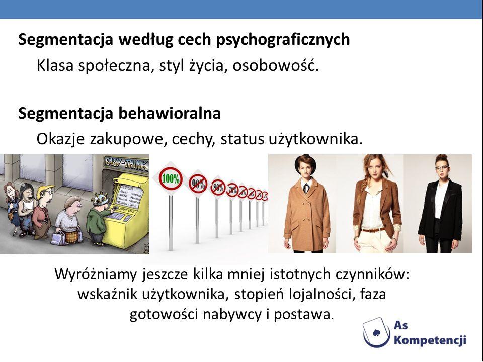 Segmentacja według cech psychograficznych Klasa społeczna, styl życia, osobowość. Segmentacja behawioralna Okazje zakupowe, cechy, status użytkownika.
