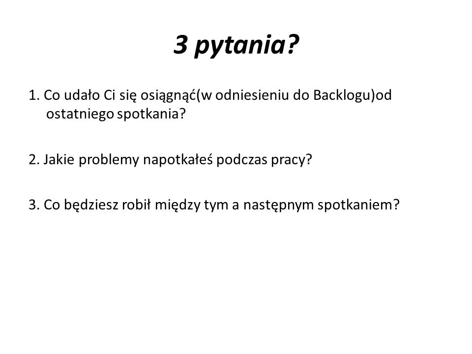 3 pytania 1. Co udało Ci się osiągnąć(w odniesieniu do Backlogu)od ostatniego spotkania 2. Jakie problemy napotkałeś podczas pracy