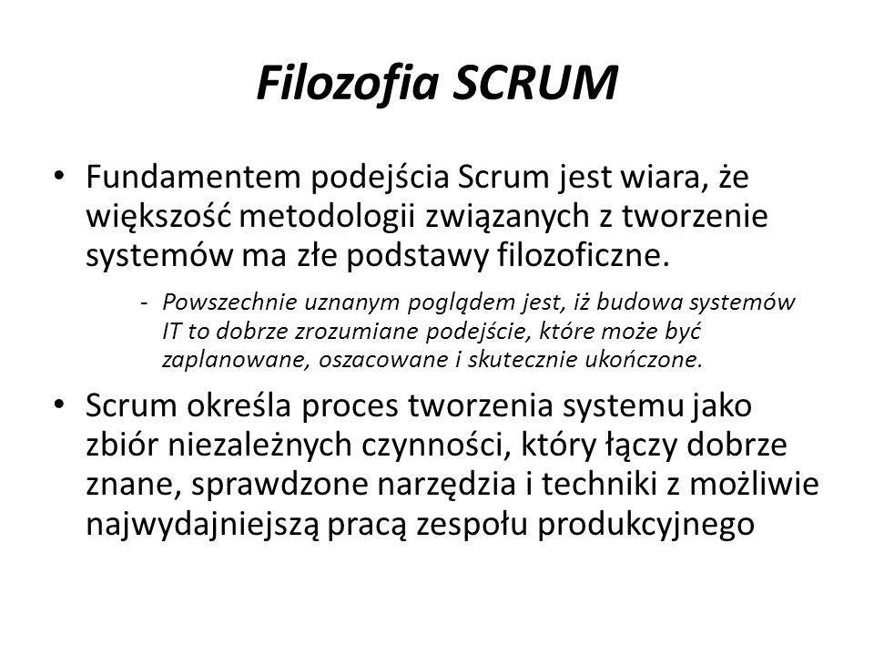 Filozofia SCRUM Fundamentem podejścia Scrum jest wiara, że większość metodologii związanych z tworzenie systemów ma złe podstawy filozoficzne.
