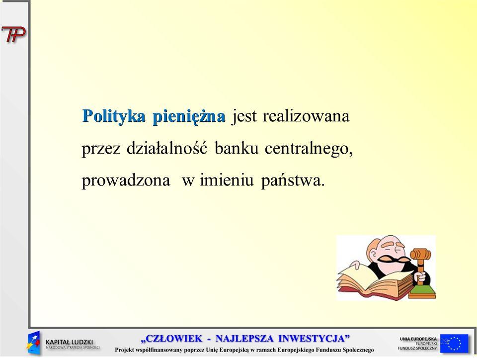 Polityka pieniężna jest realizowana przez działalność banku centralnego, prowadzona w imieniu państwa.