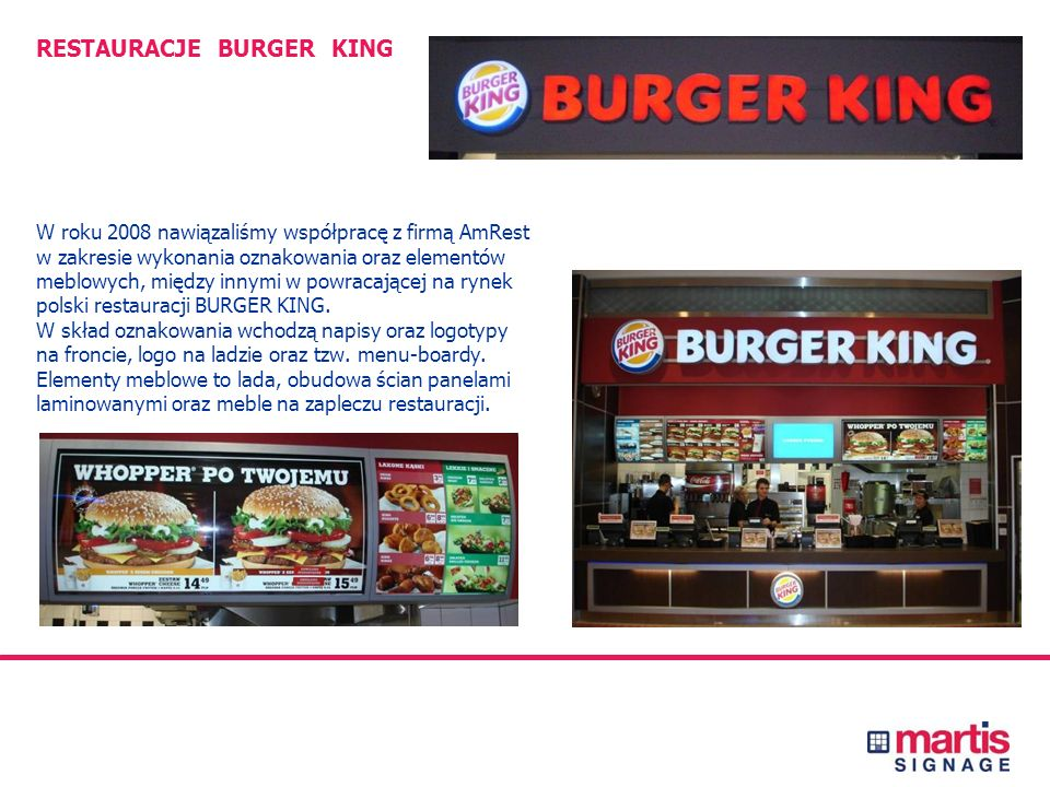 RESTAURACJE BURGER KING W roku 2008 nawiązaliśmy współpracę z firmą AmRest w zakresie wykonania oznakowania oraz elementów meblowych, między innymi w powracającej na rynek polski restauracji BURGER KING.