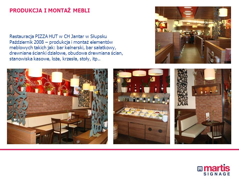 PRODUKCJA I MONTAŻ MEBLI Restauracja PIZZA HUT w CH Jantar w Słupsku Październik 2008 – produkcja i montaż elementów meblowych takich jak: bar kelnerski, bar sałatkowy, drewniane ścianki działowe, obudowa drewniana ścian, stanowiska kasowe, loże, krzesła, stoły, itp..