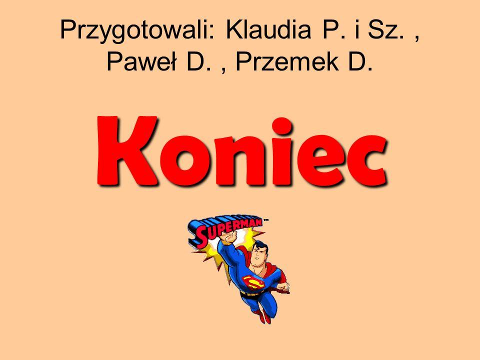 Przygotowali: Klaudia P. i Sz. , Paweł D. , Przemek D.