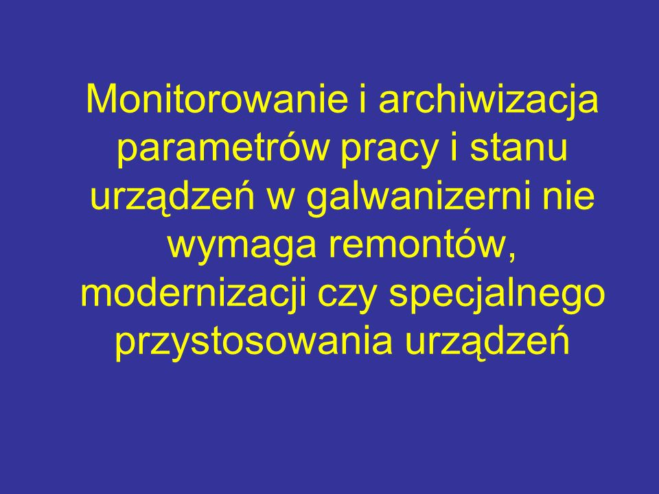 Monitorowanie i archiwizacja parametrów pracy i stanu urządzeń w galwanizerni nie wymaga remontów, modernizacji czy specjalnego przystosowania urządzeń