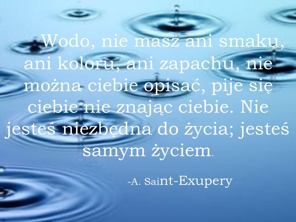 Wodo, nie masz ani smaku, ani koloru, ani zapachu, nie można ciebie opisać, pije się ciebie nie znając ciebie. Nie jesteś niezbędna do życia; jesteś samym życiem.