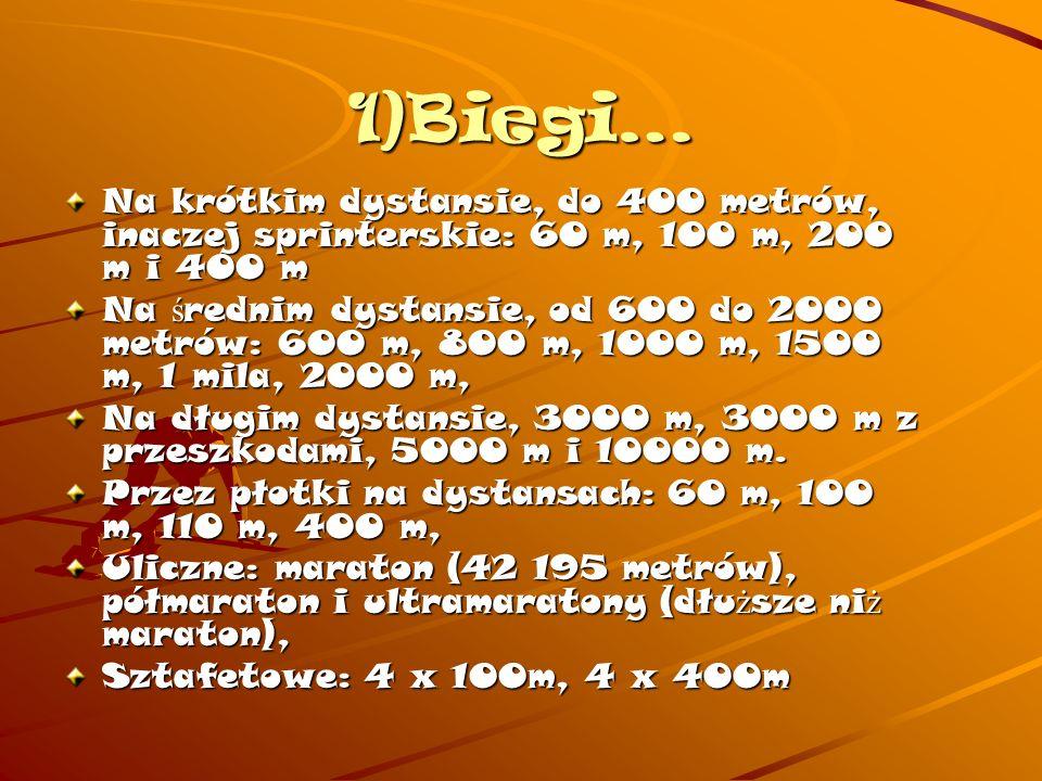 1)Biegi… Na krótkim dystansie, do 400 metrów, inaczej sprinterskie: 60 m, 100 m, 200 m i 400 m.