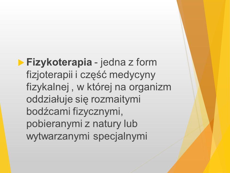 Fizykoterapia - jedna z form fizjoterapii i część medycyny fizykalnej , w której na organizm oddziałuje się rozmaitymi bodźcami fizycznymi, pobieranymi z natury lub wytwarzanymi specjalnymi