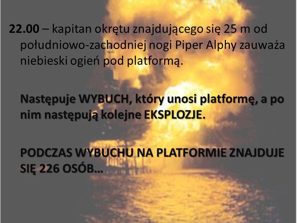 22.00 – kapitan okrętu znajdującego się 25 m od południowo-zachodniej nogi Piper Alphy zauważa niebieski ogień pod platformą.
