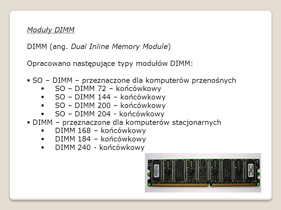 Moduły DIMM DIMM (ang. Dual Inline Memory Module) Opracowano następujące typy modułów DIMM: SO – DIMM – przeznaczone dla komputerów przenośnych.