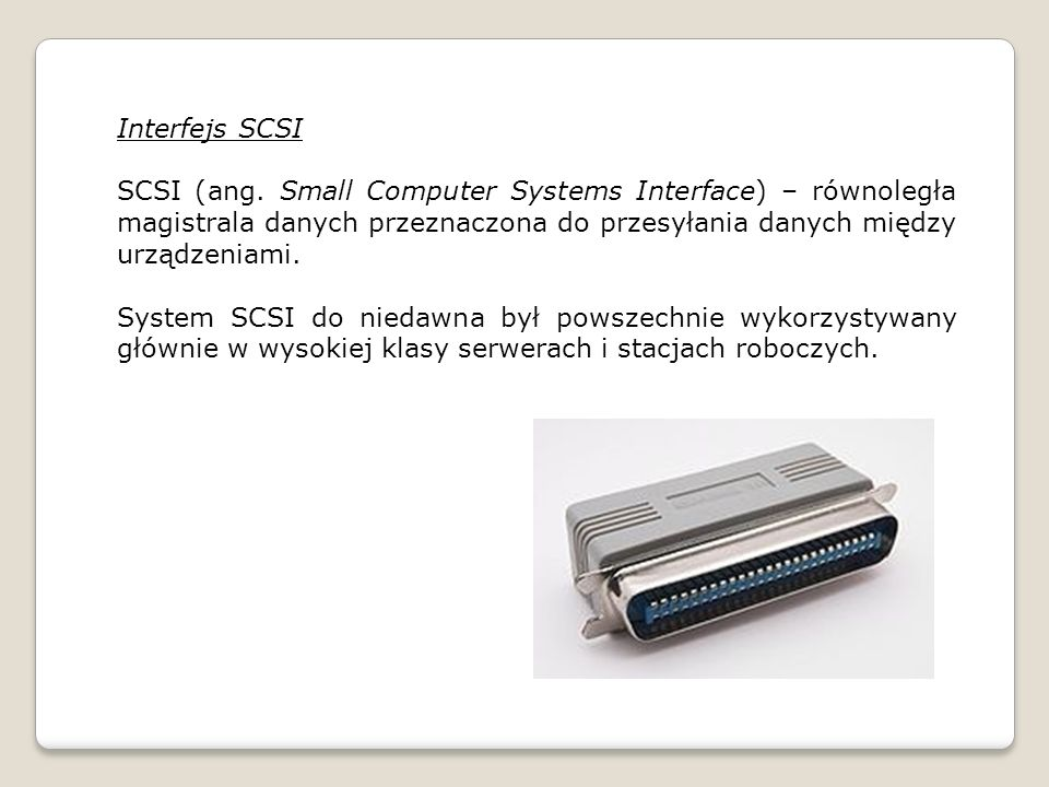 Interfejs SCSI SCSI (ang. Small Computer Systems Interface) – równoległa magistrala danych przeznaczona do przesyłania danych między urządzeniami.