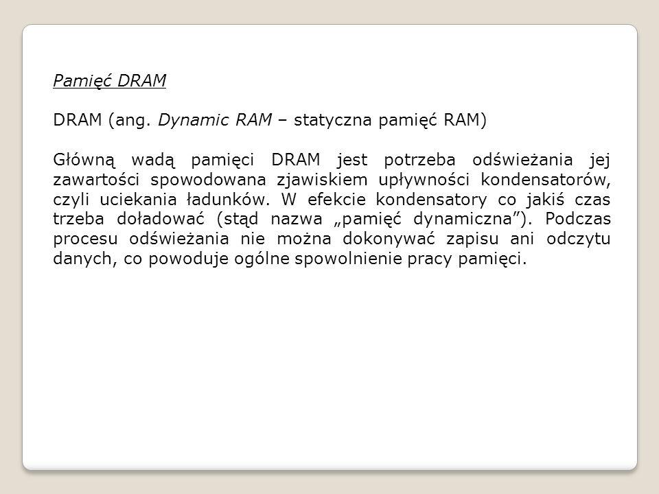Pamięć DRAM DRAM (ang. Dynamic RAM – statyczna pamięć RAM)
