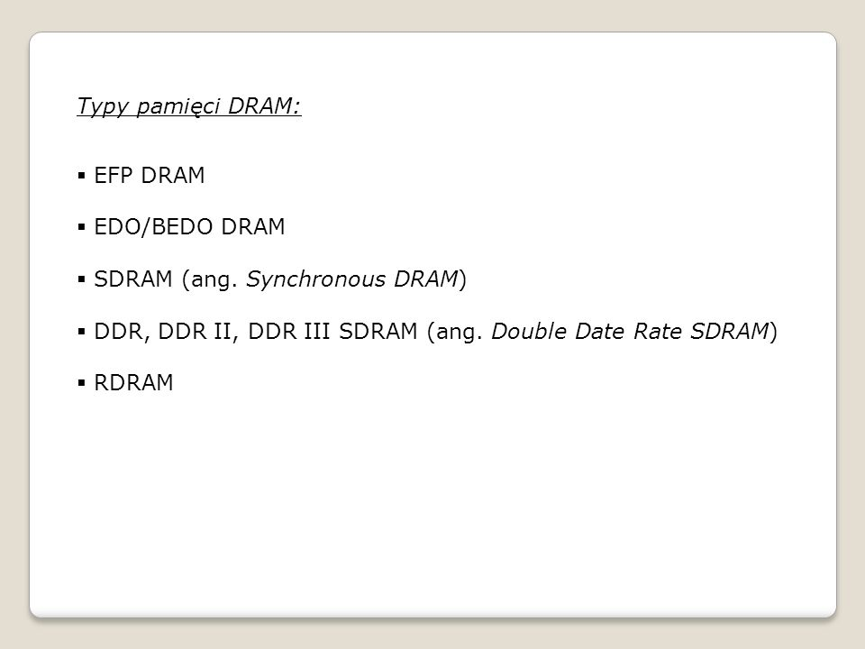 Typy pamięci DRAM: EFP DRAM. EDO/BEDO DRAM. SDRAM (ang. Synchronous DRAM) DDR, DDR II, DDR III SDRAM (ang. Double Date Rate SDRAM)