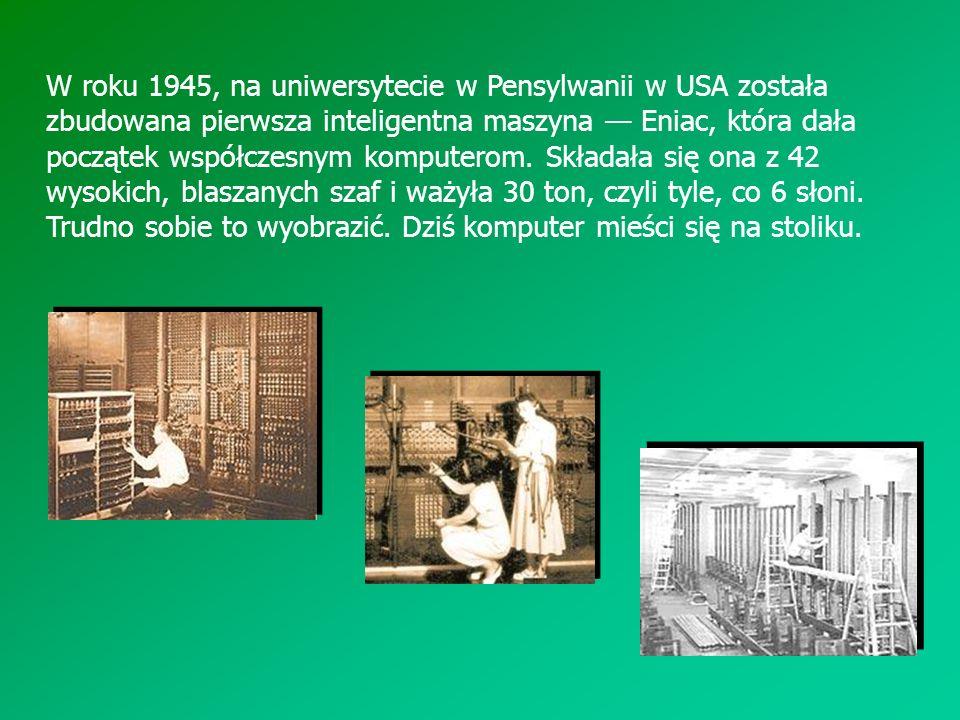 W roku 1945, na uniwersytecie w Pensylwanii w USA została zbudowana pierwsza inteligentna maszyna — Eniac, która dała początek współczesnym komputerom.