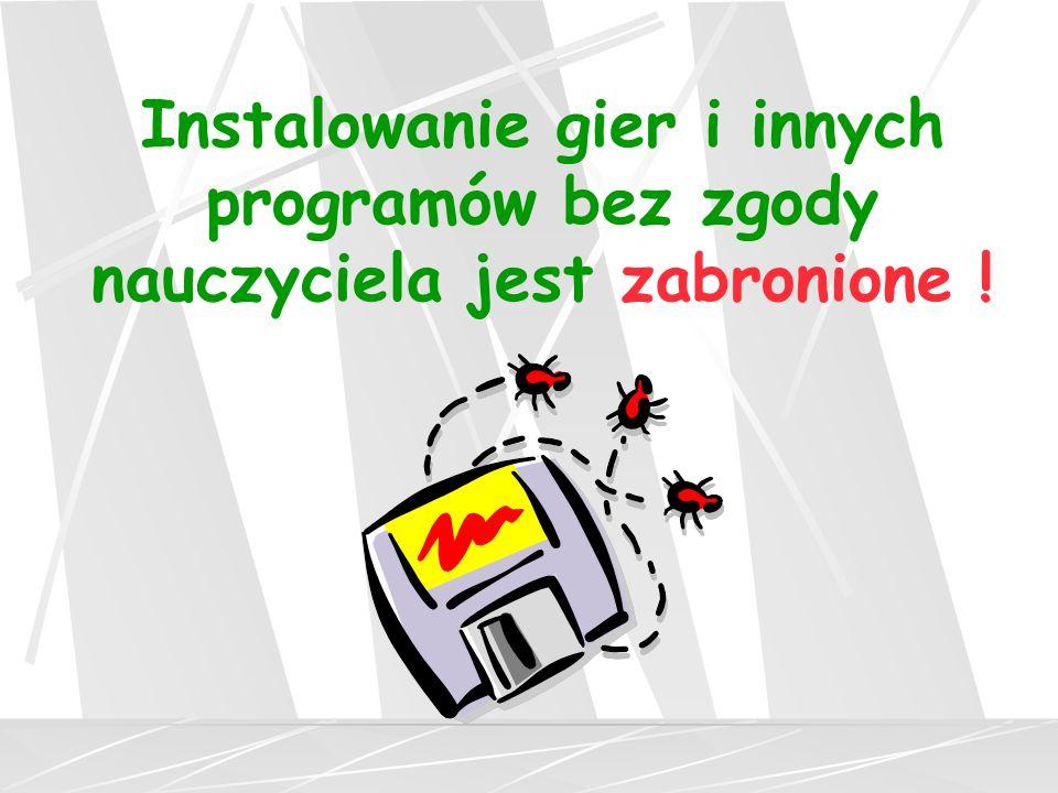 Instalowanie gier i innych programów bez zgody nauczyciela jest zabronione !