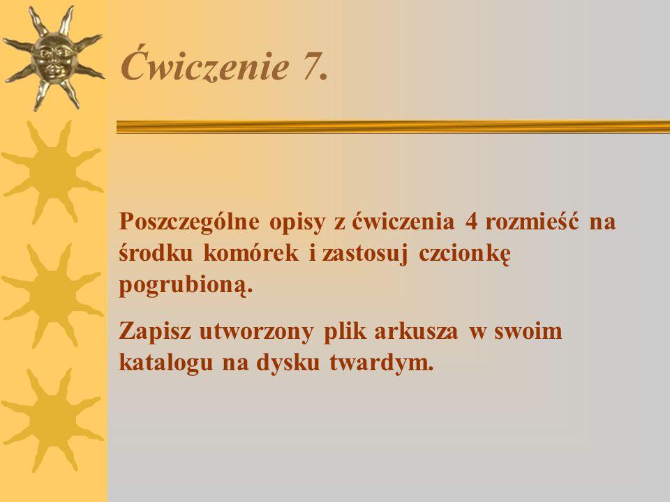 Ćwiczenie 7. Poszczególne opisy z ćwiczenia 4 rozmieść na środku komórek i zastosuj czcionkę pogrubioną.