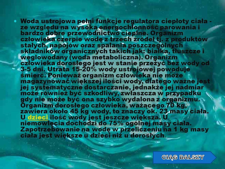 Woda ustrojowa pełni funkcje regulatora ciepłoty ciała - ze względu na wysoką energochłonność parowania i bardzo dobre przewodnictwo cieplne. Organizm człowieka czerpie wodę z trzech źródeł tj. z produktów stałych, napojów oraz spalania poszczególnych składników organicznych takich jak: białka, tłuszcze i węglowodany (woda metaboliczna). Organizm człowieka dorosłego jest w stanie przeżyć bez wody od 3-5 dni. Utrata 15-20% wody ustrojowej powoduje śmierć. Ponieważ organizm człowieka nie może magazynować większej ilości wody, dlatego ważne jest jej systematyczne dostarczanie, jednakże jej nadmiar może również być szkodliwy, zwłaszcza w przypadku gdy nie może być ona szybko wydalona z organizmu. Organizm dorosłego człowieka, ważącego 70 kg, zawiera około 45 kg wody, to znaczy ok. 23 masy ciała. U dzieci ilość wody jest jeszcze większa. U niemowlęcia dochodzi do 75% ogólnej masy ciała. Zapotrzebowanie na wodę w przeliczeniu na 1 kg masy ciała jest większe u dzieci niż u dorosłych.